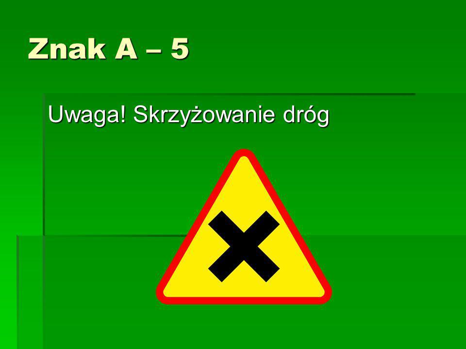 Znak A – 5 Uwaga! Skrzyżowanie dróg