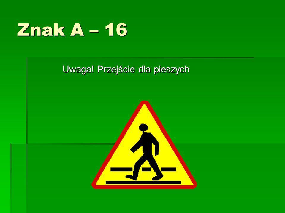 Znak A – 16 Uwaga! Przejście dla pieszych