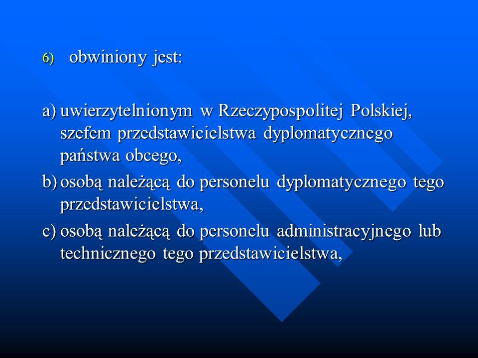 obwiniony jest: a) uwierzytelnionym w Rzeczypospolitej Polskiej, szefem przedstawicielstwa dyplomatycznego państwa obcego,