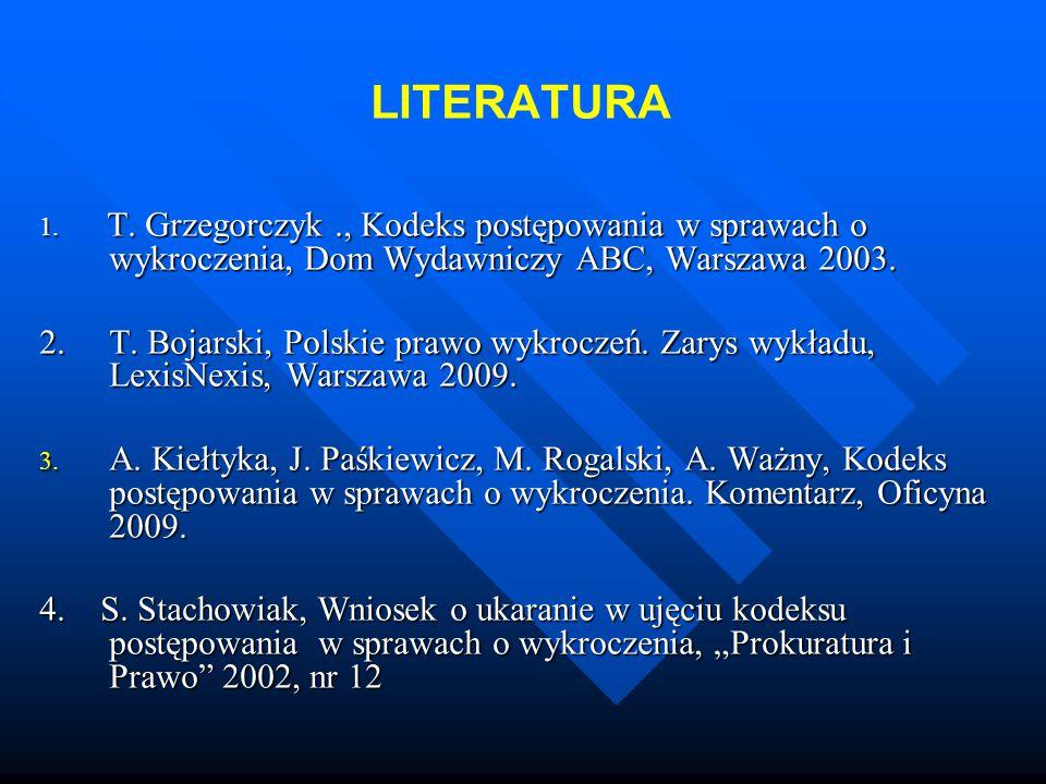LITERATURA 1. T. Grzegorczyk ., Kodeks postępowania w sprawach o wykroczenia, Dom Wydawniczy ABC, Warszawa 2003.