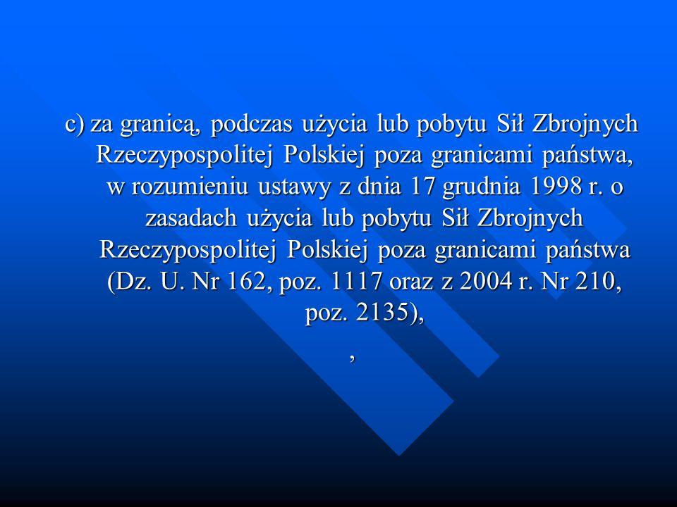 c) za granicą, podczas użycia lub pobytu Sił Zbrojnych Rzeczypospolitej Polskiej poza granicami państwa, w rozumieniu ustawy z dnia 17 grudnia 1998 r. o zasadach użycia lub pobytu Sił Zbrojnych Rzeczypospolitej Polskiej poza granicami państwa (Dz. U. Nr 162, poz. 1117 oraz z 2004 r. Nr 210, poz. 2135),