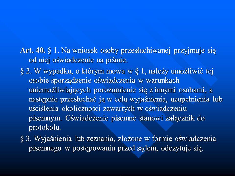 Art. 40. § 1. Na wniosek osoby przesłuchiwanej przyjmuje się od niej oświadczenie na piśmie.