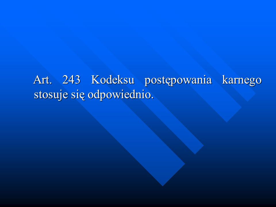 Art. 243 Kodeksu postępowania karnego stosuje się odpowiednio.