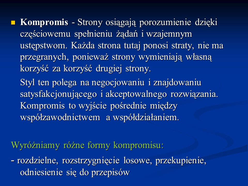 Kompromis - Strony osiągają porozumienie dzięki częściowemu spełnieniu żądań i wzajemnym ustępstwom. Każda strona tutaj ponosi straty, nie ma przegranych, ponieważ strony wymieniają własną korzyść za korzyść drugiej strony.