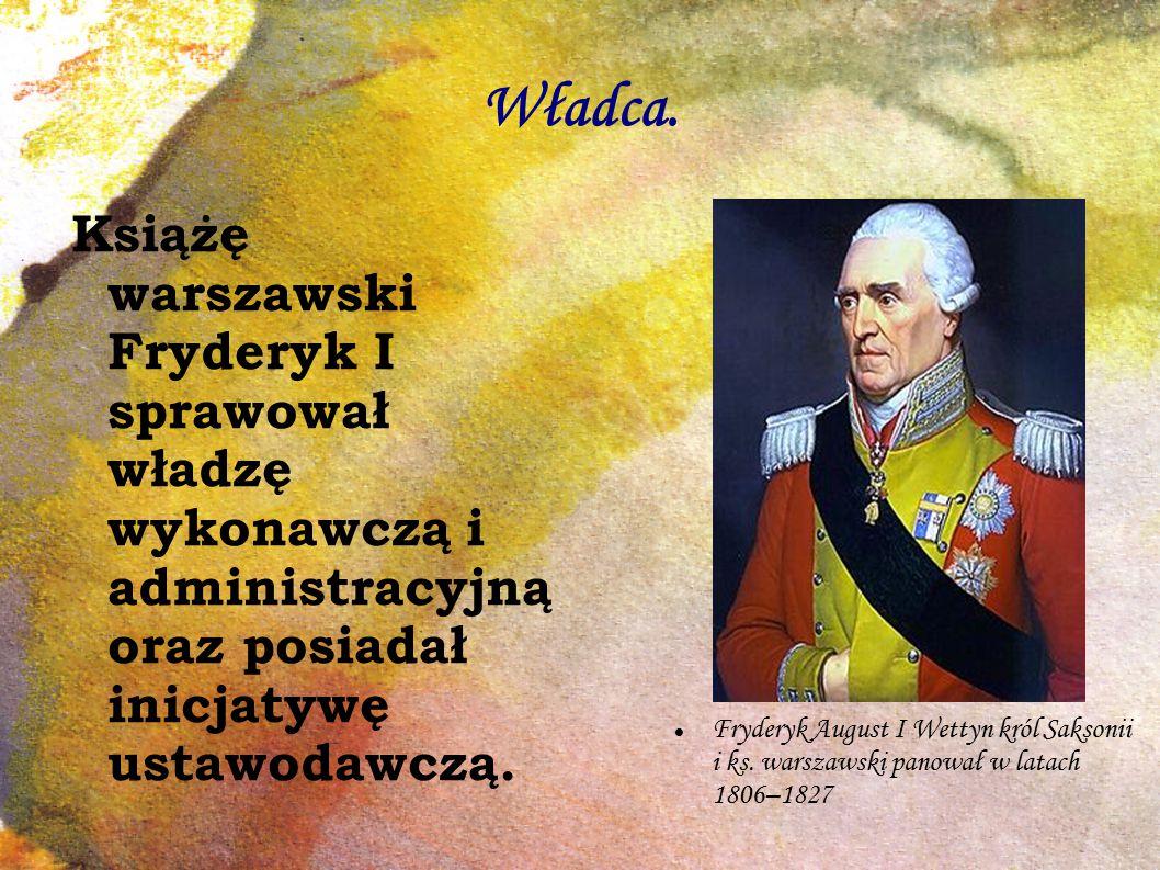 Władca. Książę warszawski Fryderyk I sprawował władzę wykonawczą i administracyjną oraz posiadał inicjatywę ustawodawczą.