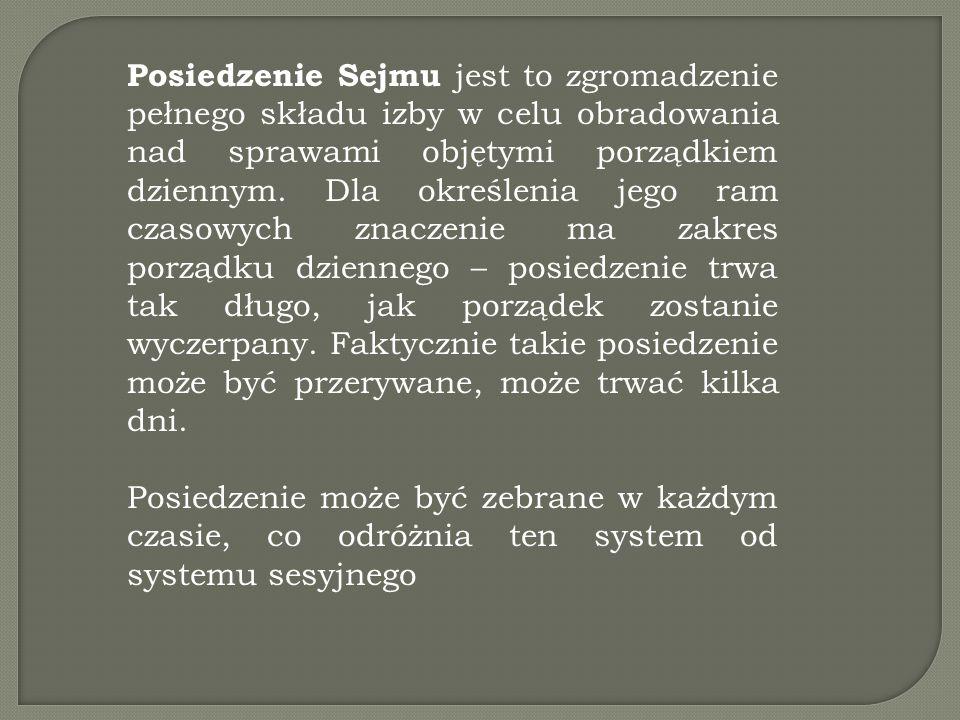 Posiedzenie Sejmu jest to zgromadzenie pełnego składu izby w celu obradowania nad sprawami objętymi porządkiem dziennym. Dla określenia jego ram czasowych znaczenie ma zakres porządku dziennego – posiedzenie trwa tak długo, jak porządek zostanie wyczerpany. Faktycznie takie posiedzenie może być przerywane, może trwać kilka dni.