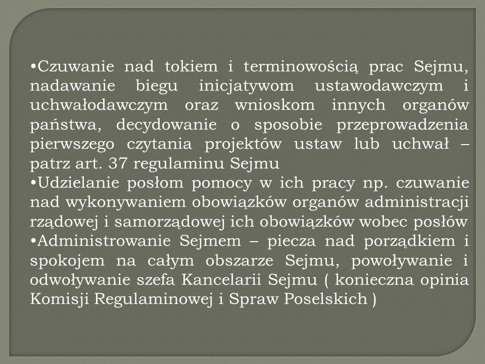 Czuwanie nad tokiem i terminowością prac Sejmu, nadawanie biegu inicjatywom ustawodawczym i uchwałodawczym oraz wnioskom innych organów państwa, decydowanie o sposobie przeprowadzenia pierwszego czytania projektów ustaw lub uchwał – patrz art. 37 regulaminu Sejmu