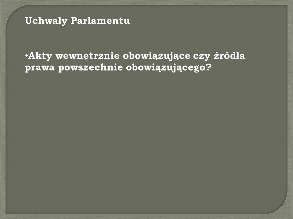Uchwały Parlamentu Akty wewnętrznie obowiązujące czy źródła prawa powszechnie obowiązującego