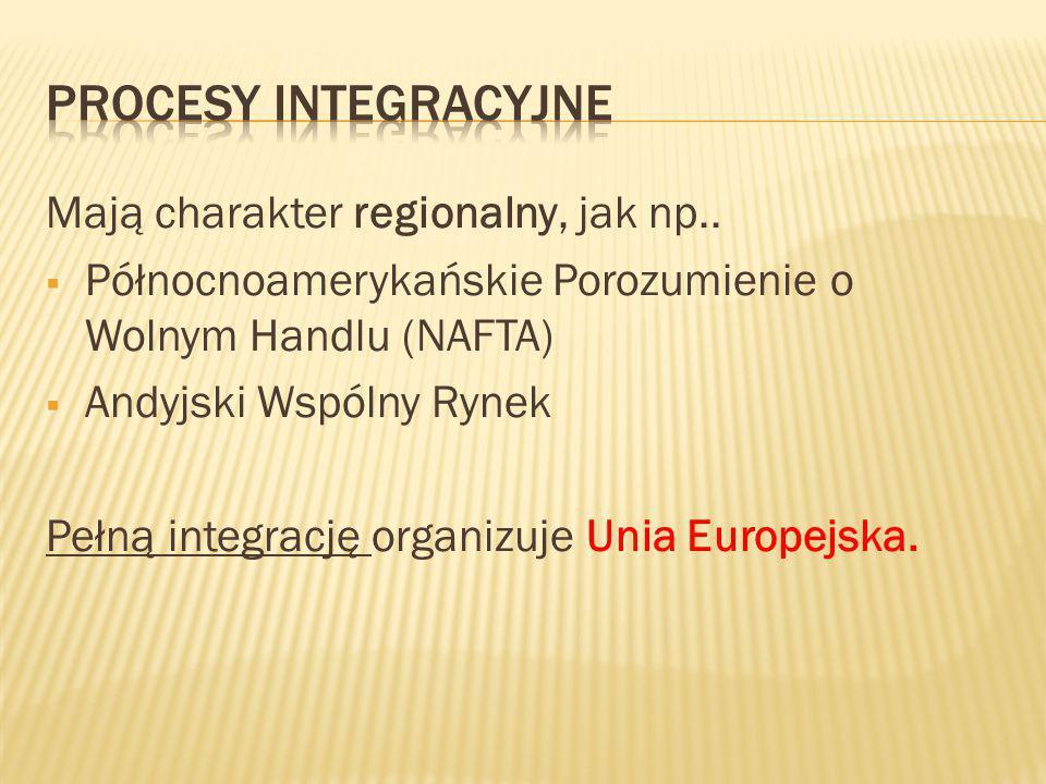 Procesy integracyjne Mają charakter regionalny, jak np..
