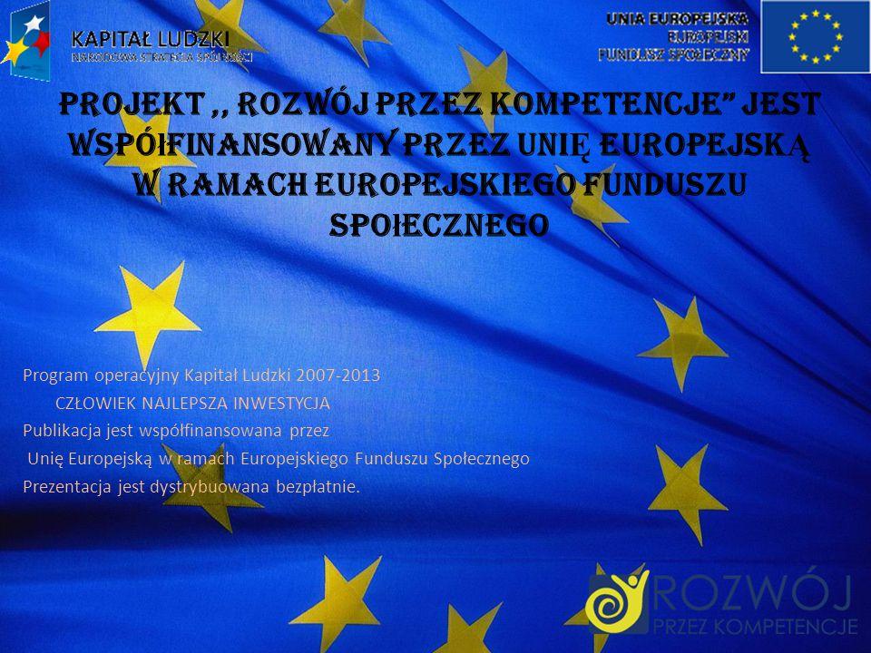 Projekt ,, ROZWÓJ PRZEZ KOMPETENCJE jest współfinansowany przez UniĘ EuropejskĄ w ramach Europejskiego Funduszu Społecznego