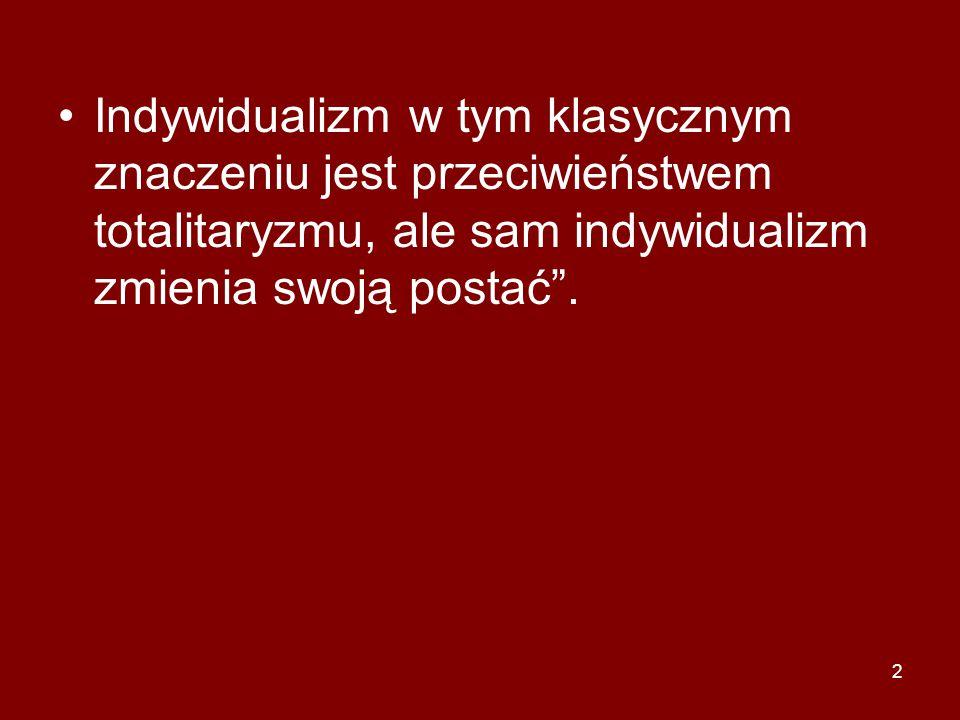 Indywidualizm w tym klasycznym znaczeniu jest przeciwieństwem totalitaryzmu, ale sam indywidualizm zmienia swoją postać .