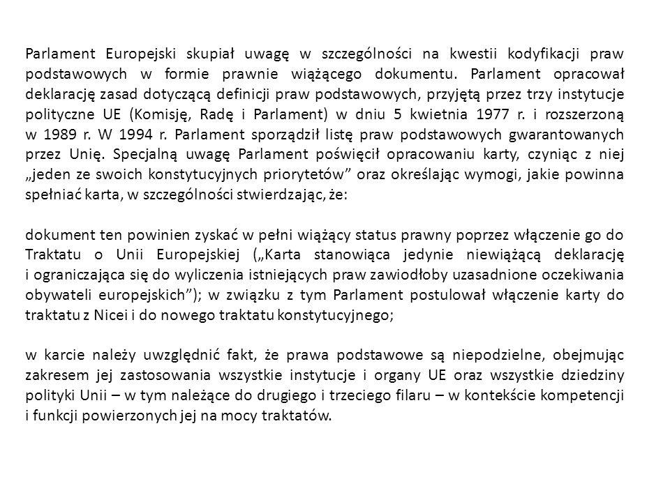 """Parlament Europejski skupiał uwagę w szczególności na kwestii kodyfikacji praw podstawowych w formie prawnie wiążącego dokumentu. Parlament opracował deklarację zasad dotyczącą definicji praw podstawowych, przyjętą przez trzy instytucje polityczne UE (Komisję, Radę i Parlament) w dniu 5 kwietnia 1977 r. i rozszerzoną w 1989 r. W 1994 r. Parlament sporządził listę praw podstawowych gwarantowanych przez Unię. Specjalną uwagę Parlament poświęcił opracowaniu karty, czyniąc z niej """"jeden ze swoich konstytucyjnych priorytetów oraz określając wymogi, jakie powinna spełniać karta, w szczególności stwierdzając, że:"""