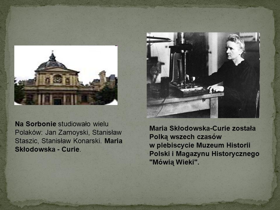 Na Sorbonie studiowało wielu Polaków: Jan Zamoyski, Stanisław Staszic, Stanisław Konarski. Maria Skłodowska - Curie.