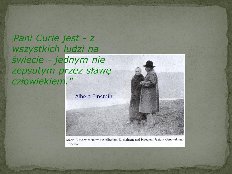 """""""Pani Curie jest - z wszystkich ludzi na świecie - jednym nie zepsutym przez sławę człowiekiem."""