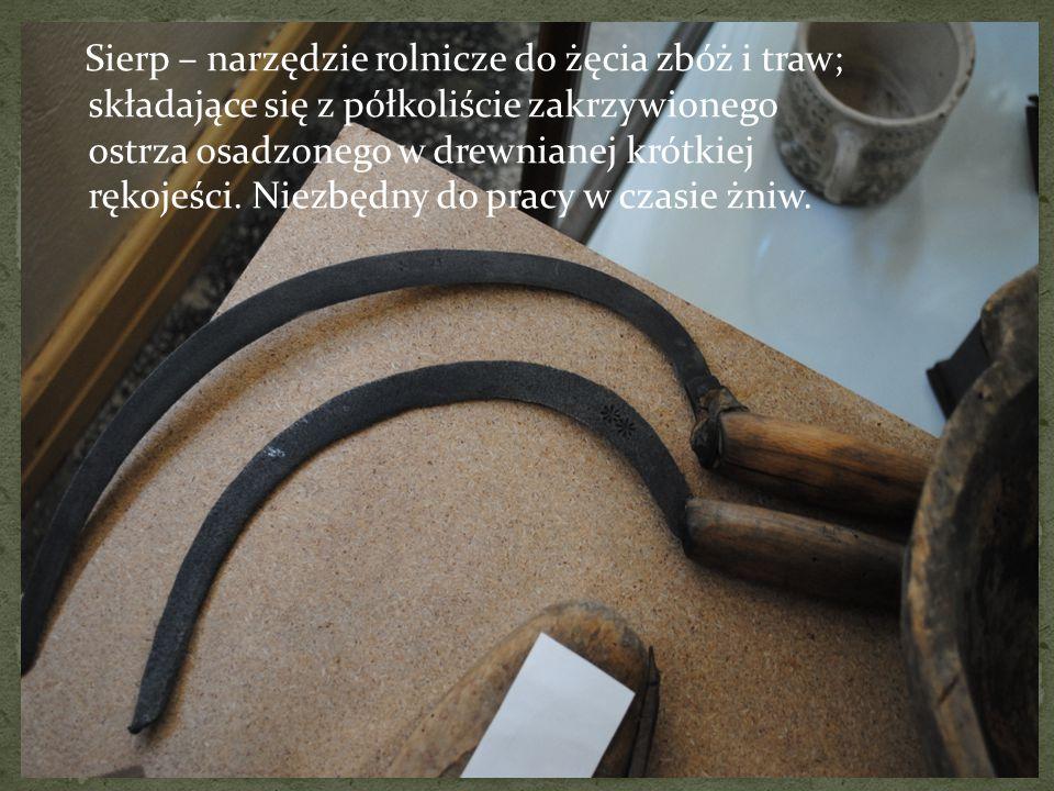 Sierp – narzędzie rolnicze do żęcia zbóż i traw; składające się z półkoliście zakrzywionego ostrza osadzonego w drewnianej krótkiej rękojeści.