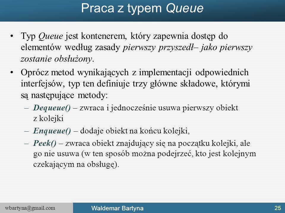 Praca z typem Queue Typ Queue jest kontenerem, który zapewnia dostęp do elementów według zasady pierwszy przyszedł– jako pierwszy zostanie obsłużony.