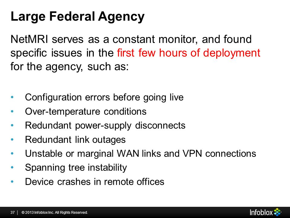 Large Federal Agency NetMRI serves as a constant monitor, and found specific issues in the first few hours of deployment for the agency, such as: