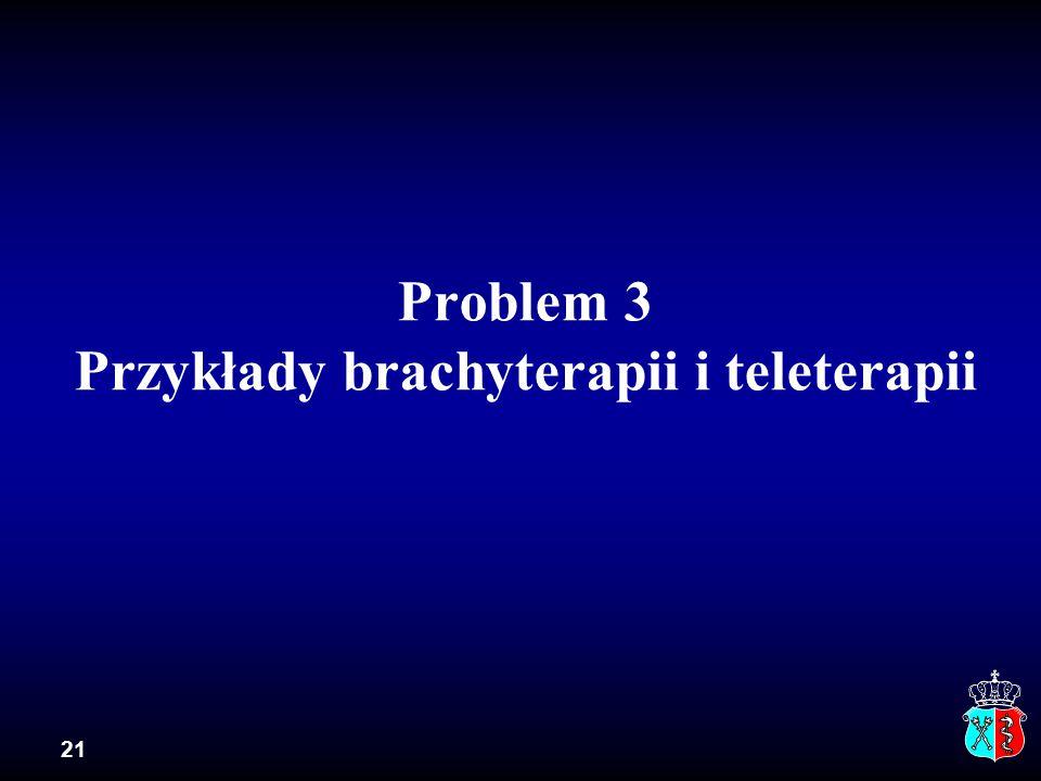 Problem 3 Przykłady brachyterapii i teleterapii