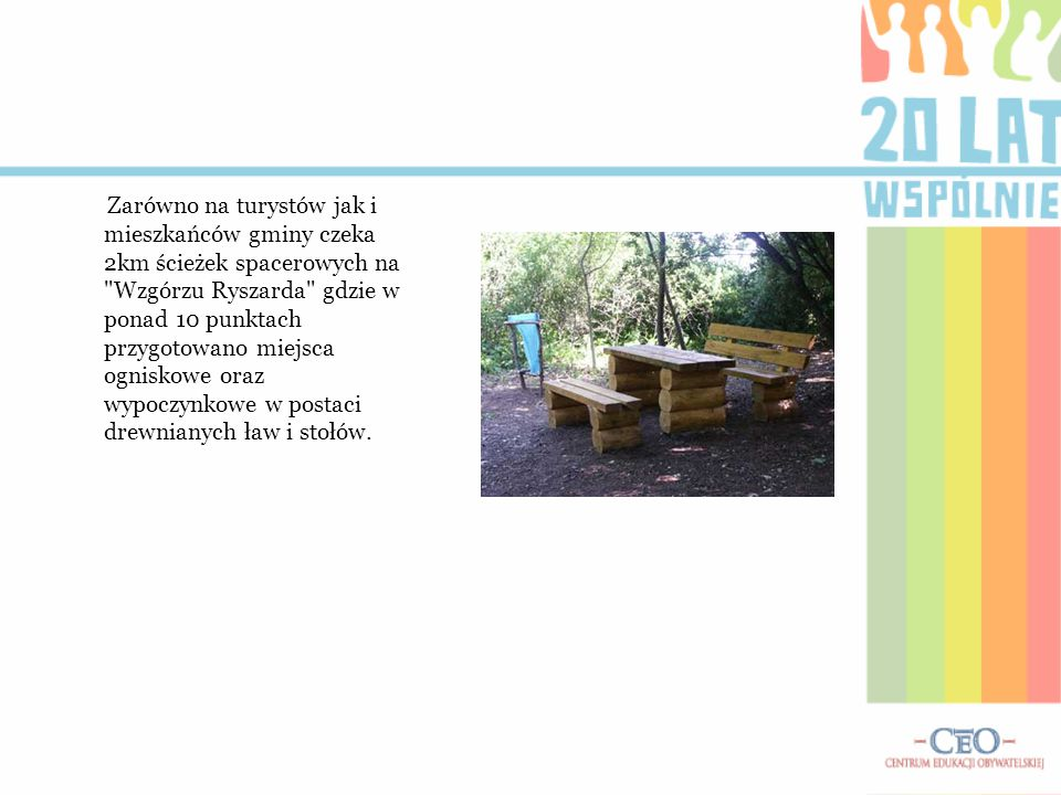 Zarówno na turystów jak i mieszkańców gminy czeka 2km ścieżek spacerowych na Wzgórzu Ryszarda gdzie w ponad 10 punktach przygotowano miejsca ogniskowe oraz wypoczynkowe w postaci drewnianych ław i stołów.