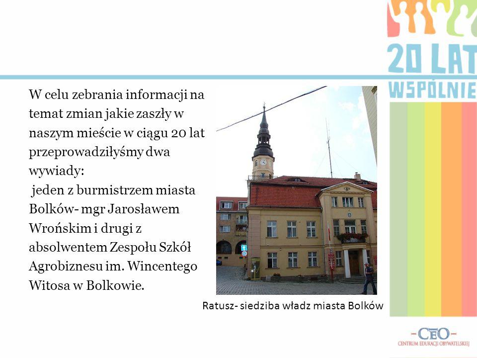 W celu zebrania informacji na temat zmian jakie zaszły w naszym mieście w ciągu 20 lat przeprowadziłyśmy dwa wywiady: jeden z burmistrzem miasta Bolków- mgr Jarosławem Wrońskim i drugi z absolwentem Zespołu Szkół Agrobiznesu im. Wincentego Witosa w Bolkowie.