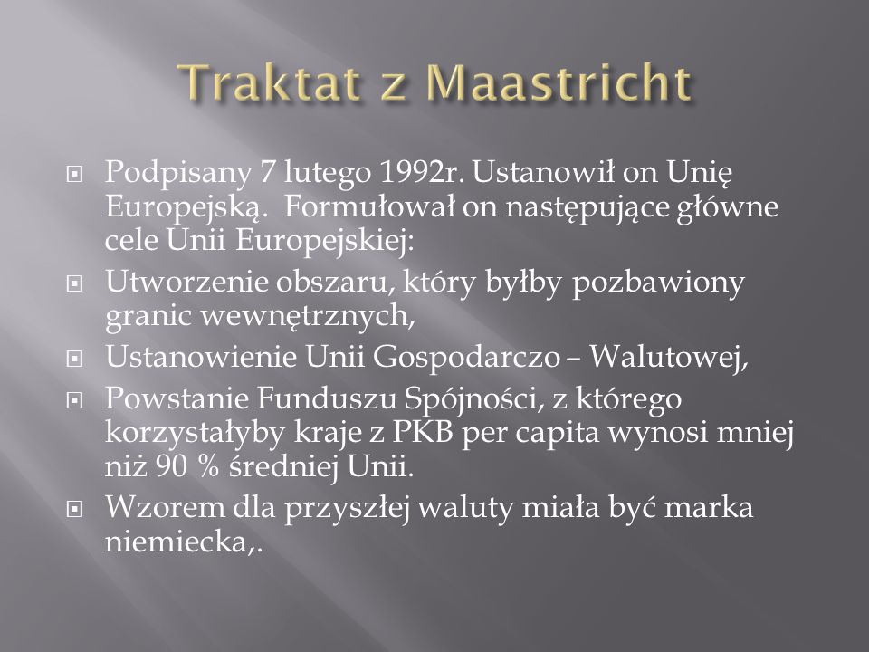 Traktat z Maastricht Podpisany 7 lutego 1992r. Ustanowił on Unię Europejską. Formułował on następujące główne cele Unii Europejskiej: