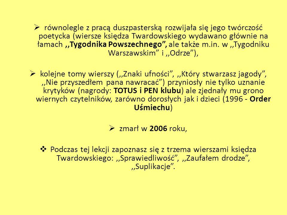równolegle z pracą duszpasterską rozwijała się jego twórczość poetycka (wiersze księdza Twardowskiego wydawano głównie na łamach ,,Tygodnika Powszechnego , ale także m.in. w ,,Tygodniku Warszawskim i ,,Odrze ),