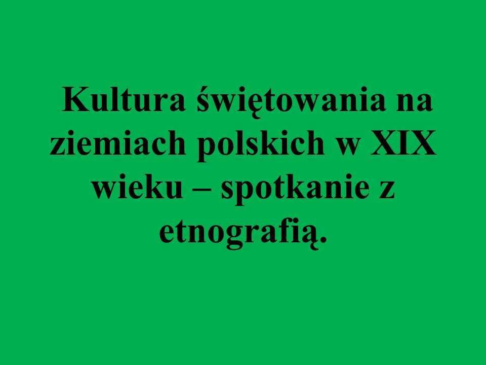 Kultura świętowania na ziemiach polskich w XIX wieku – spotkanie z etnografią.