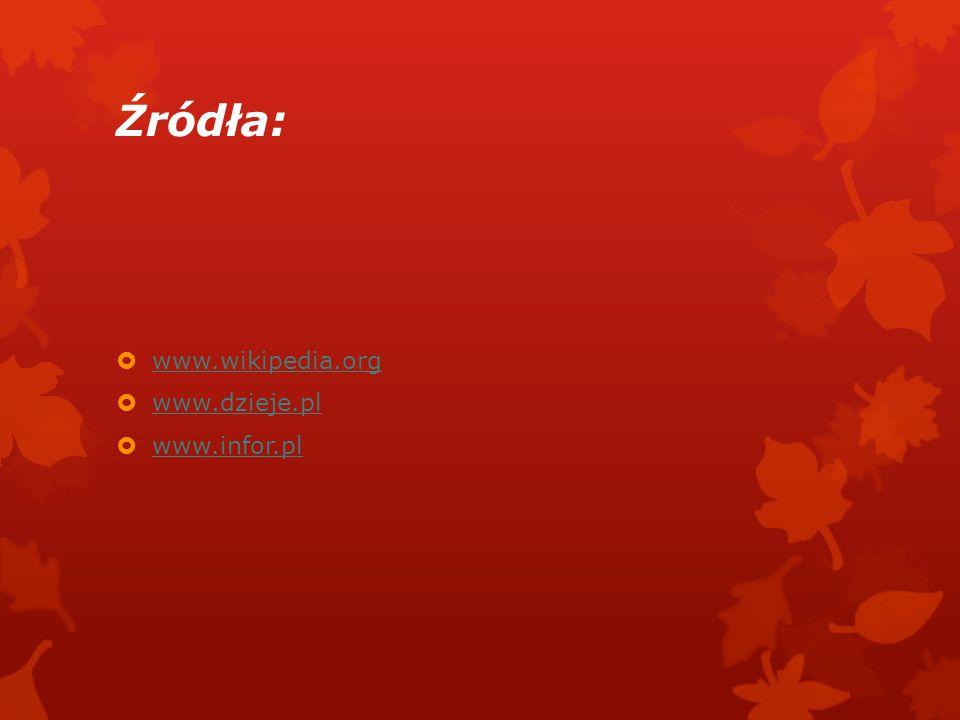 Źródła: www.wikipedia.org www.dzieje.pl www.infor.pl