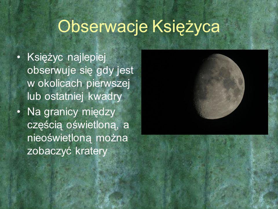 Obserwacje Księżyca Księżyc najlepiej obserwuje się gdy jest w okolicach pierwszej lub ostatniej kwadry.