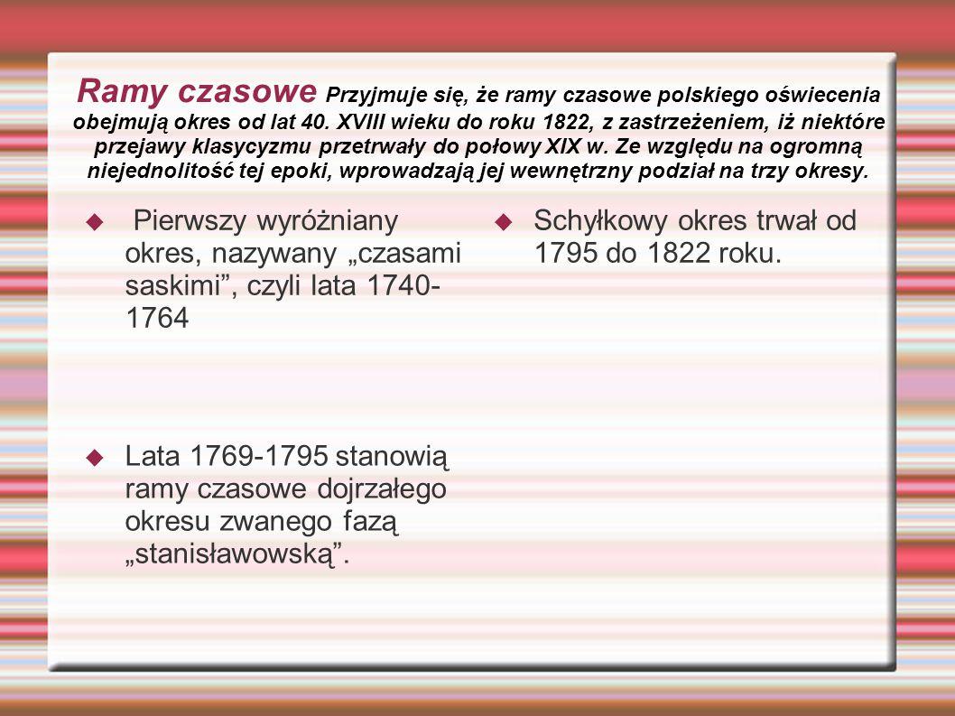 Ramy czasowe Przyjmuje się, że ramy czasowe polskiego oświecenia obejmują okres od lat 40. XVIII wieku do roku 1822, z zastrzeżeniem, iż niektóre przejawy klasycyzmu przetrwały do połowy XIX w. Ze względu na ogromną niejednolitość tej epoki, wprowadzają jej wewnętrzny podział na trzy okresy.