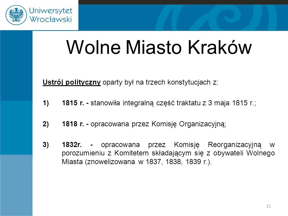 Wolne Miasto Kraków Ustrój polityczny oparty był na trzech konstytucjach z: 1815 r. - stanowiła integralną część traktatu z 3 maja 1815 r.;