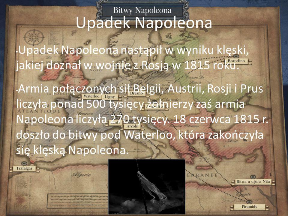 Upadek Napoleona Upadek Napoleona nastąpił w wyniku klęski, jakiej doznał w wojnie z Rosją w 1815 roku.