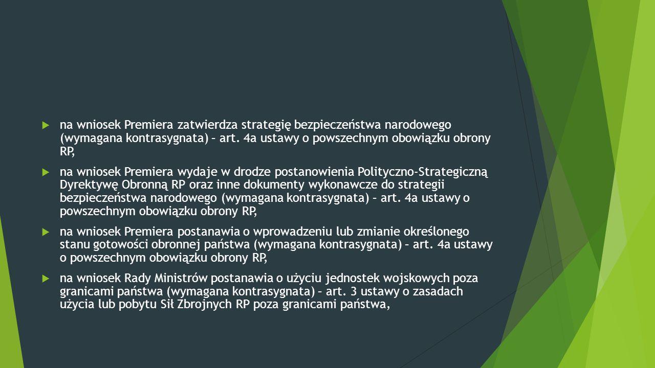 na wniosek Premiera zatwierdza strategię bezpieczeństwa narodowego (wymagana kontrasygnata) – art. 4a ustawy o powszechnym obowiązku obrony RP,