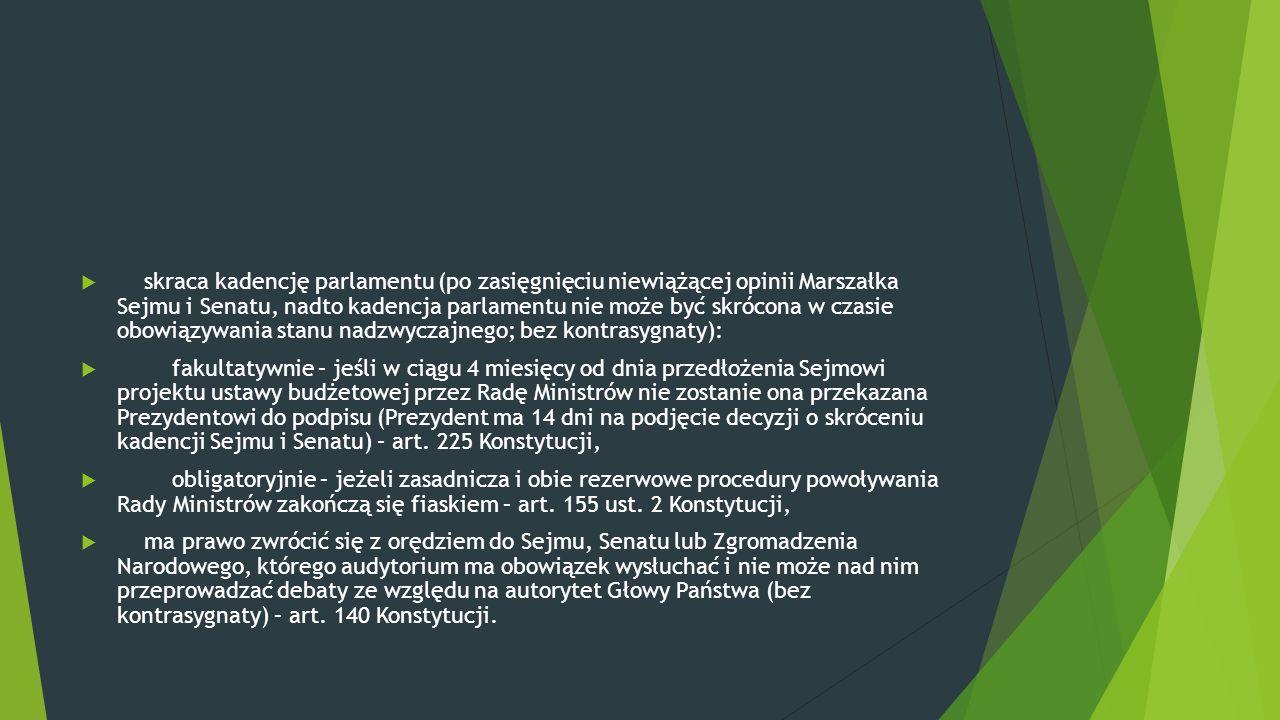 skraca kadencję parlamentu (po zasięgnięciu niewiążącej opinii Marszałka Sejmu i Senatu, nadto kadencja parlamentu nie może być skrócona w czasie obowiązywania stanu nadzwyczajnego; bez kontrasygnaty):
