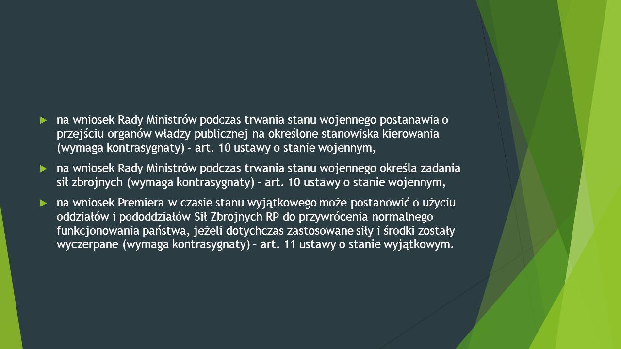 na wniosek Rady Ministrów podczas trwania stanu wojennego postanawia o przejściu organów władzy publicznej na określone stanowiska kierowania (wymaga kontrasygnaty) – art. 10 ustawy o stanie wojennym,