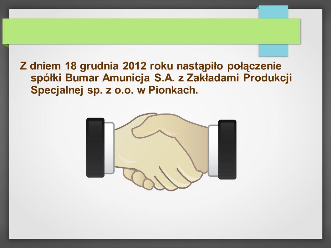 Z dniem 18 grudnia 2012 roku nastąpiło połączenie spółki Bumar Amunicja S.A.