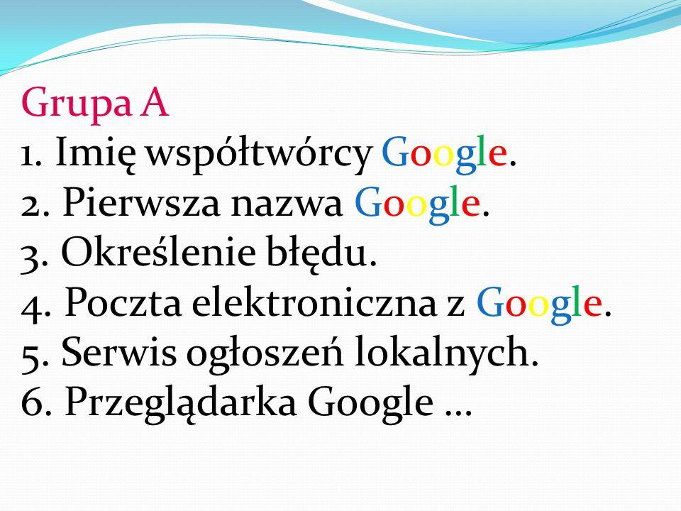 Grupa A 1. Imię współtwórcy Google. 2. Pierwsza nazwa Google. 3. Określenie błędu. 4. Poczta elektroniczna z Google.