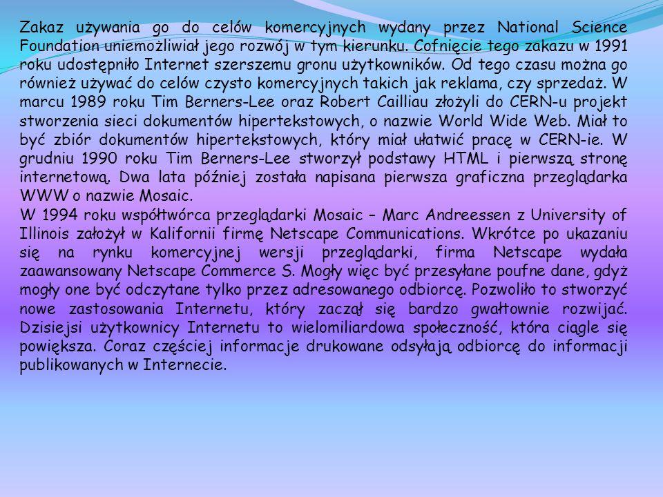 Zakaz używania go do celów komercyjnych wydany przez National Science Foundation uniemożliwiał jego rozwój w tym kierunku. Cofnięcie tego zakazu w 1991 roku udostępniło Internet szerszemu gronu użytkowników. Od tego czasu można go również używać do celów czysto komercyjnych takich jak reklama, czy sprzedaż. W marcu 1989 roku Tim Berners-Lee oraz Robert Cailliau złożyli do CERN-u projekt stworzenia sieci dokumentów hipertekstowych, o nazwie World Wide Web. Miał to być zbiór dokumentów hipertekstowych, który miał ułatwić pracę w CERN-ie. W grudniu 1990 roku Tim Berners-Lee stworzył podstawy HTML i pierwszą stronę internetową. Dwa lata później została napisana pierwsza graficzna przeglądarka WWW o nazwie Mosaic.