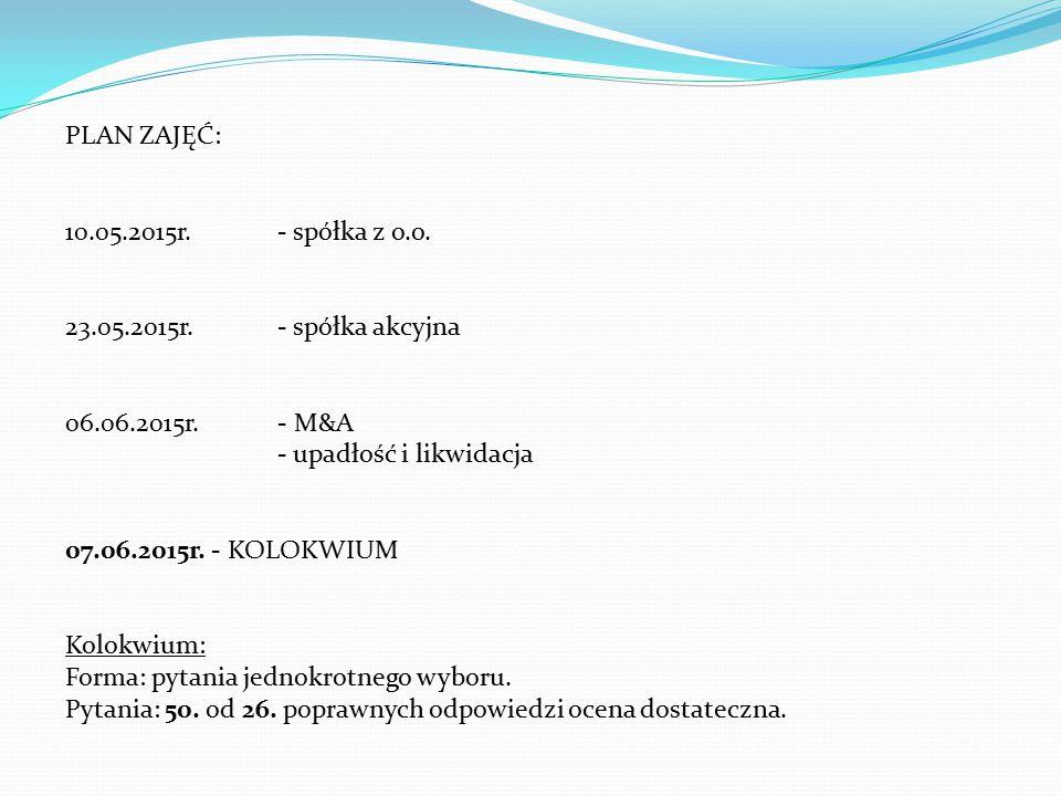 PLAN ZAJĘĆ: 10.05.2015r. - spółka z o.o. 23.05.2015r. - spółka akcyjna. 06.06.2015r. - M&A. - upadłość i likwidacja.