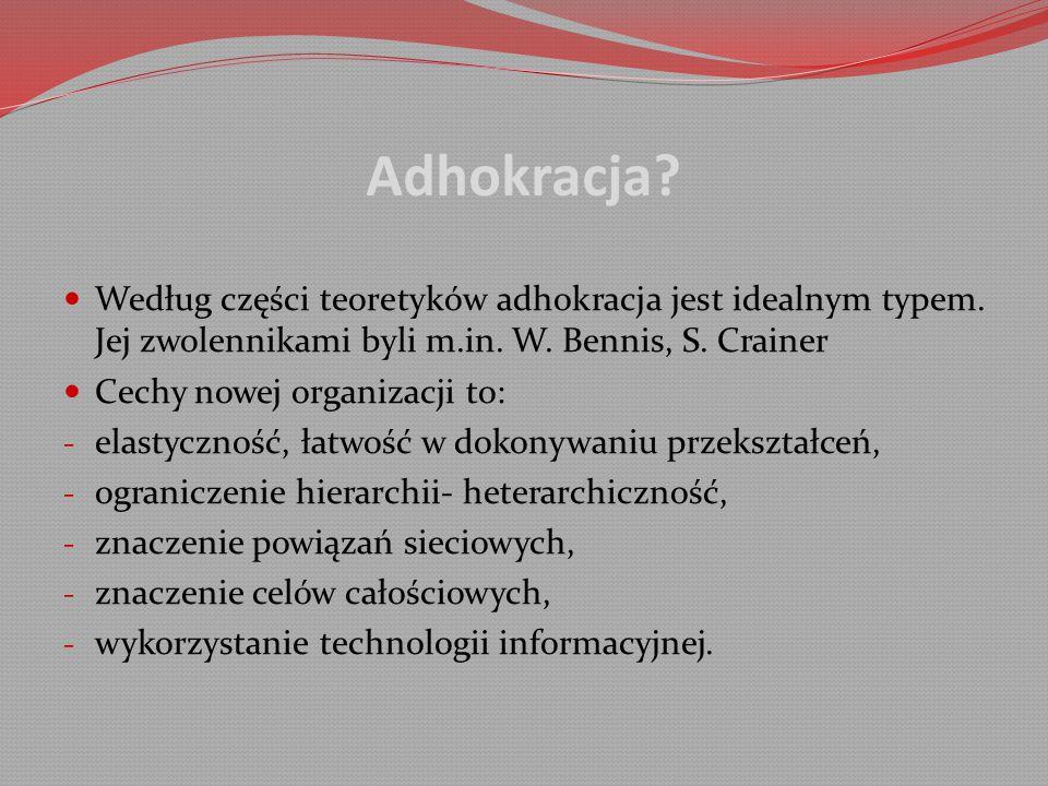 Adhokracja Według części teoretyków adhokracja jest idealnym typem. Jej zwolennikami byli m.in. W. Bennis, S. Crainer.