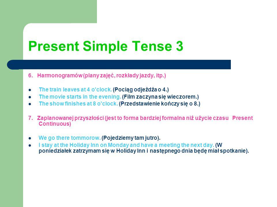 Present Simple Tense 3 6. Harmonogramów (plany zajęć, rozkłady jazdy, itp.) The train leaves at 4 o clock. (Pociąg odjeżdża o 4.)