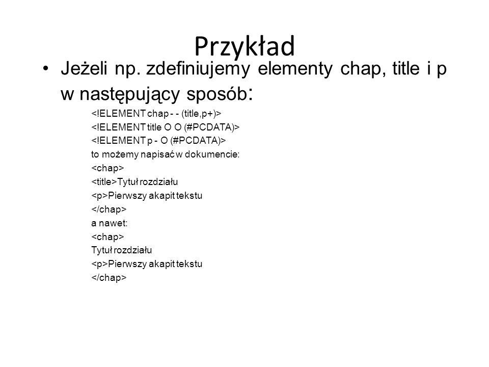 Przykład Jeżeli np. zdefiniujemy elementy chap, title i p w następujący sposób: <!ELEMENT chap - - (title,p+)>