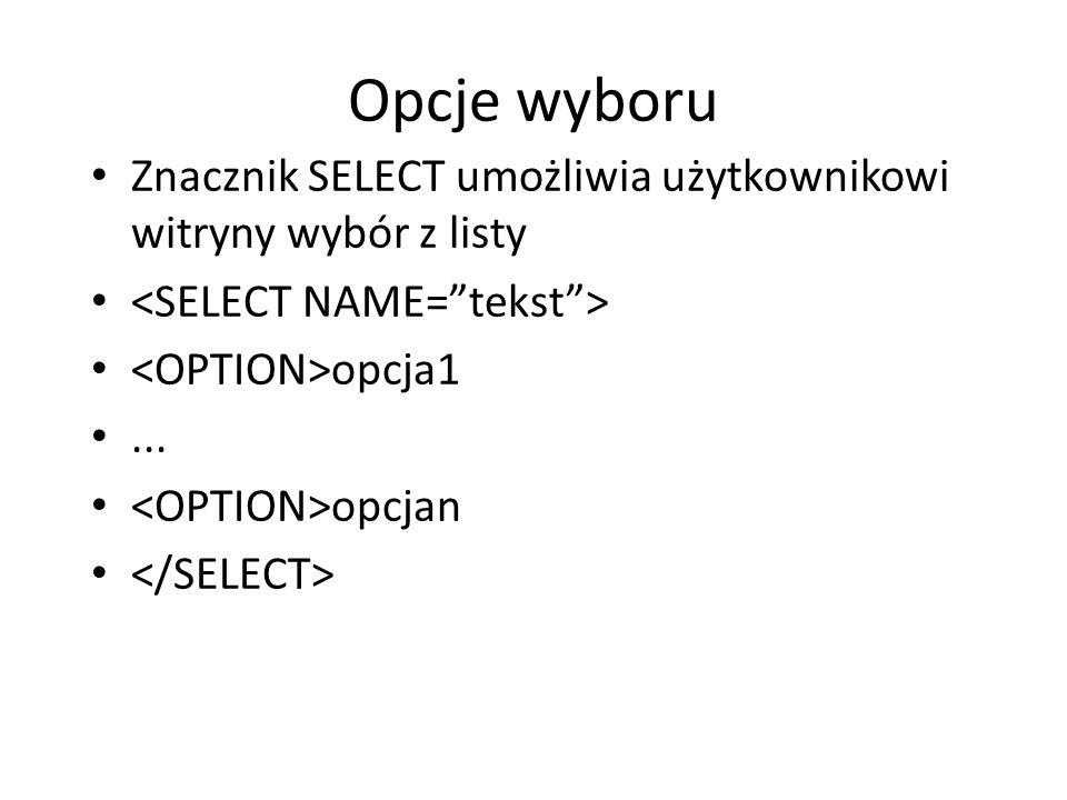 Opcje wyboru Znacznik SELECT umożliwia użytkownikowi witryny wybór z listy. <SELECT NAME= tekst > <OPTION>opcja1.
