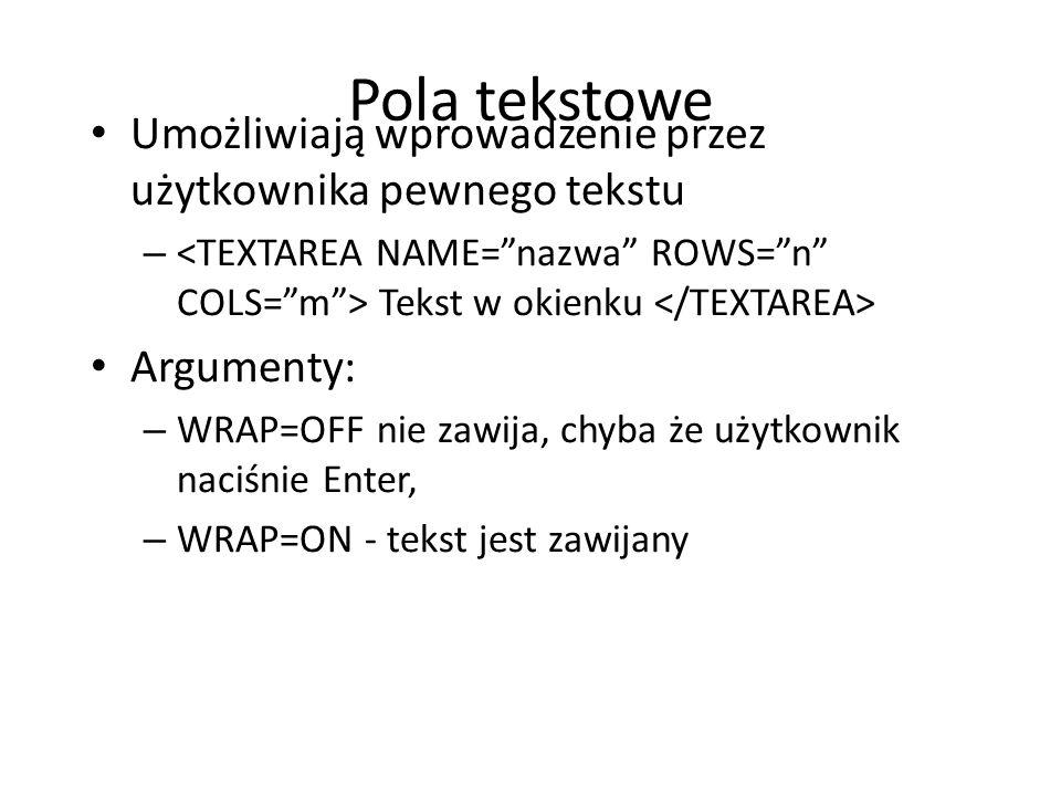 Pola tekstowe Umożliwiają wprowadzenie przez użytkownika pewnego tekstu. <TEXTAREA NAME= nazwa ROWS= n COLS= m > Tekst w okienku </TEXTAREA>