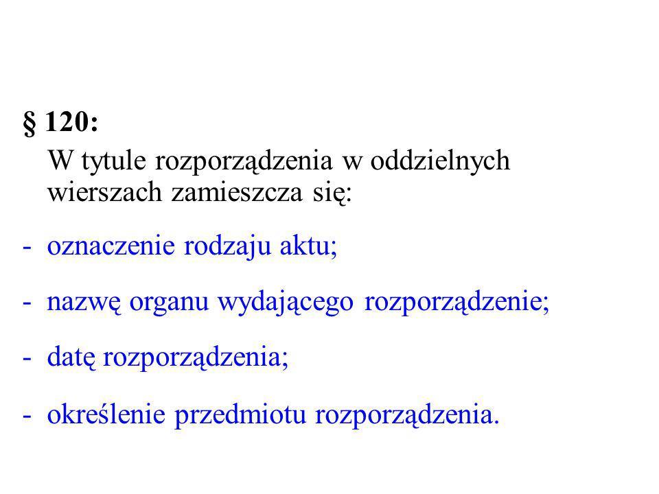 § 120: W tytule rozporządzenia w oddzielnych wierszach zamieszcza się: oznaczenie rodzaju aktu; nazwę organu wydającego rozporządzenie;