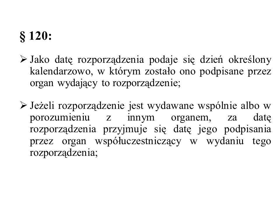 § 120: Jako datę rozporządzenia podaje się dzień określony kalendarzowo, w którym zostało ono podpisane przez organ wydający to rozporządzenie;