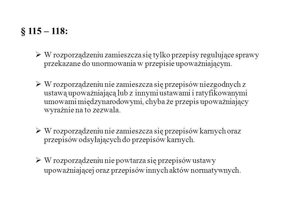 § 115 – 118: W rozporządzeniu zamieszcza się tylko przepisy regulujące sprawy przekazane do unormowania w przepisie upoważniającym.