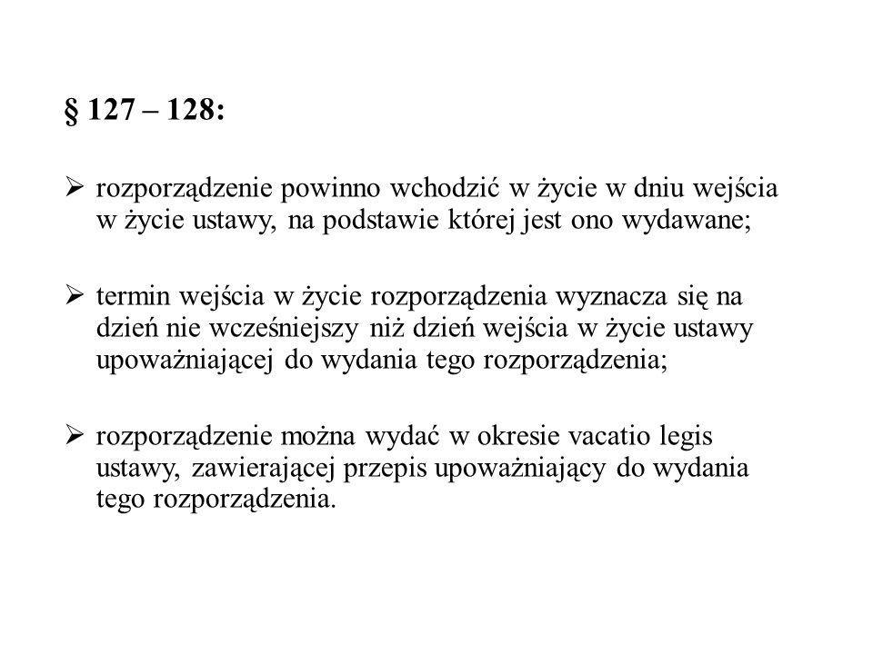 § 127 – 128: rozporządzenie powinno wchodzić w życie w dniu wejścia w życie ustawy, na podstawie której jest ono wydawane;