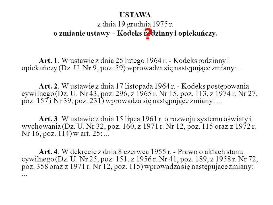 USTAWA z dnia 19 grudnia 1975 r. o zmianie ustawy - Kodeks rodzinny i opiekuńczy. Art. 1. W ustawie z dnia 25 lutego 1964 r. - Kodeks rodzinny i opiekuńczy (Dz. U. Nr 9, poz. 59) wprowadza się następujące zmiany: ... Art. 2. W ustawie z dnia 17 listopada 1964 r. - Kodeks postępowania cywilnego (Dz. U. Nr 43, poz. 296, z 1965 r. Nr 15, poz. 113, z 1974 r. Nr 27, poz. 157 i Nr 39, poz. 231) wprowadza się następujące zmiany: ... Art. 3. W ustawie z dnia 15 lipca 1961 r. o rozwoju systemu oświaty i wychowania (Dz. U. Nr 32, poz. 160, z 1971 r. Nr 12, poz. 115 oraz z 1972 r. Nr 16, poz. 114) w art. 25: ... Art. 4. W dekrecie z dnia 8 czerwca 1955 r. - Prawo o aktach stanu cywilnego (Dz. U. Nr 25, poz. 151, z 1956 r. Nr 41, poz. 189, z 1958 r. Nr 72, poz. 358 oraz z 1971 r. Nr 12, poz. 115) wprowadza się następujące zmiany: ...