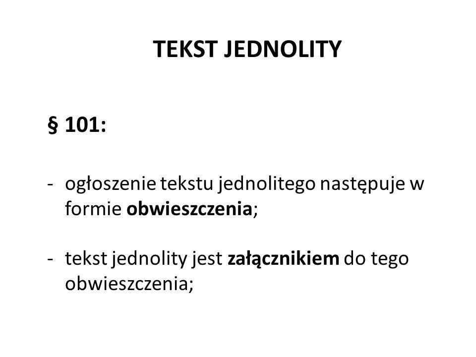 TEKST JEDNOLITY § 101: ogłoszenie tekstu jednolitego następuje w formie obwieszczenia; tekst jednolity jest załącznikiem do tego obwieszczenia;